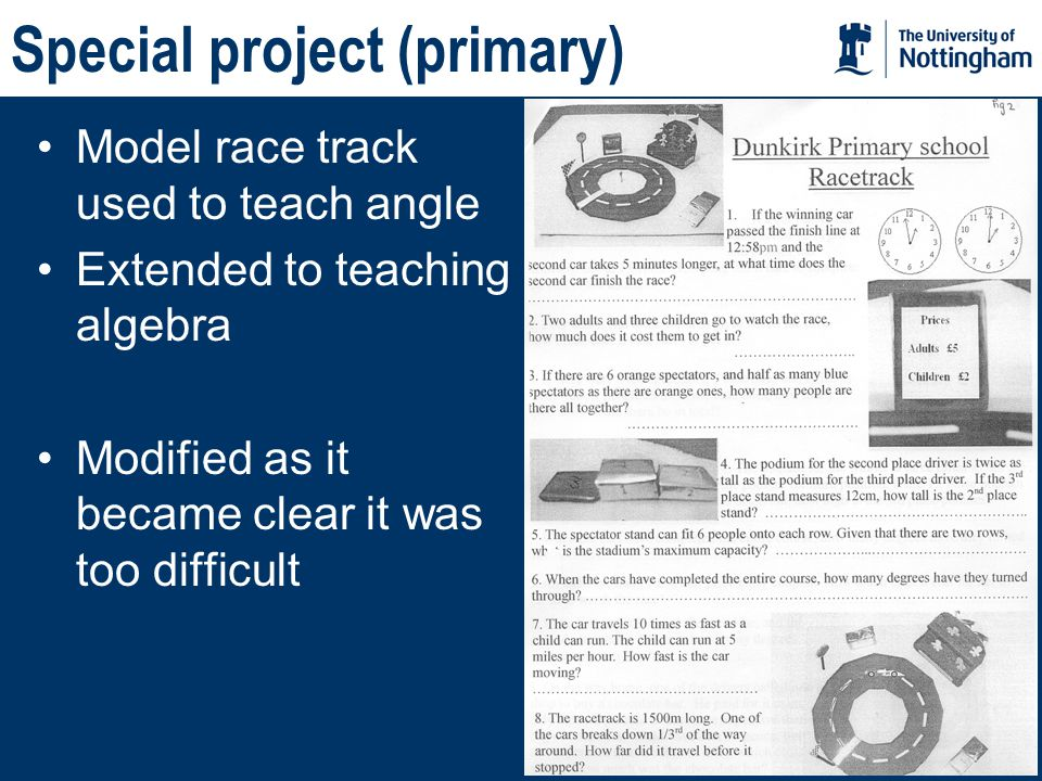 Special project (primary) Model race track used to teach angle Extended to teaching algebra Modified as it became clear it was too difficult
