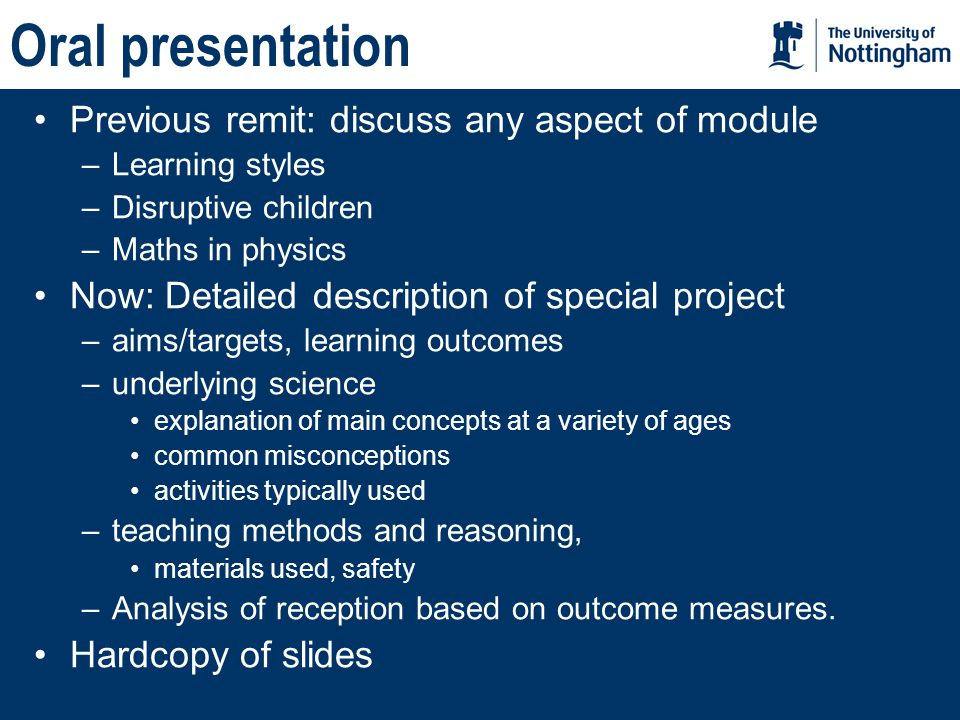 Oral presentation Previous remit: discuss any aspect of module –Learning styles –Disruptive children –Maths in physics Now: Detailed description of special project –aims/targets, learning outcomes –underlying science explanation of main concepts at a variety of ages common misconceptions activities typically used –teaching methods and reasoning, materials used, safety –Analysis of reception based on outcome measures.