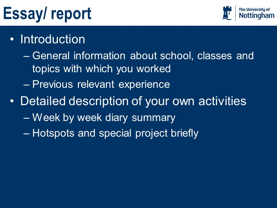 Essay/ report Introduction –General information about school, classes and topics with which you worked –Previous relevant experience Detailed description of your own activities –Week by week diary summary –Hotspots and special project briefly