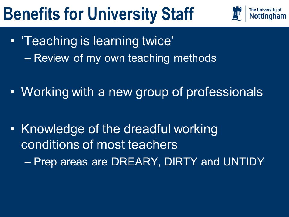 Benefits for University Staff 'Teaching is learning twice' –Review of my own teaching methods Working with a new group of professionals Knowledge of the dreadful working conditions of most teachers –Prep areas are DREARY, DIRTY and UNTIDY