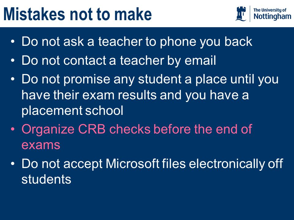 Mistakes not to make Do not ask a teacher to phone you back Do not contact a teacher by email Do not promise any student a place until you have their exam results and you have a placement school Organize CRB checks before the end of exams Do not accept Microsoft files electronically off students