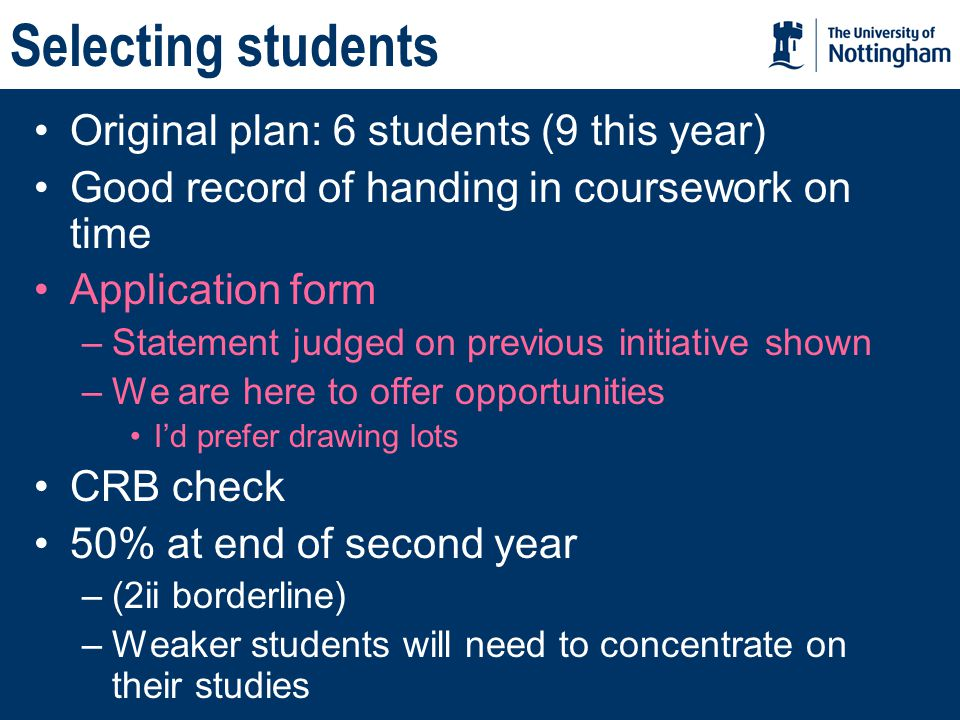 Selecting students Original plan: 6 students (9 this year) Good record of handing in coursework on time Application form –Statement judged on previous initiative shown –We are here to offer opportunities I'd prefer drawing lots CRB check 50% at end of second year –(2ii borderline) –Weaker students will need to concentrate on their studies