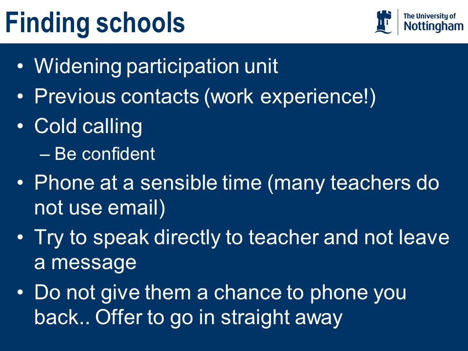 Finding schools Widening participation unit Previous contacts (work experience!) Cold calling –Be confident Phone at a sensible time (many teachers do not use email) Try to speak directly to teacher and not leave a message Do not give them a chance to phone you back..