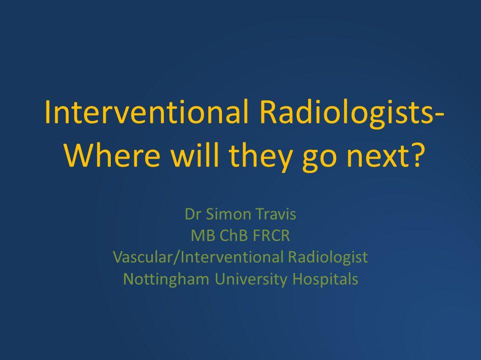 Interventional Radiologists- Where will they go next? Dr Simon Travis MB ChB FRCR Vascular/Interventional Radiologist Nottingham University Hospitals