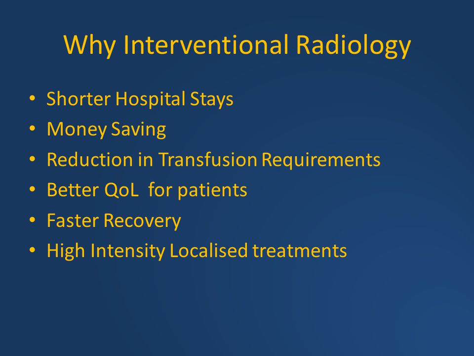 Why Interventional Radiology Shorter Hospital Stays Money Saving Reduction in Transfusion Requirements Better QoL for patients Faster Recovery High In