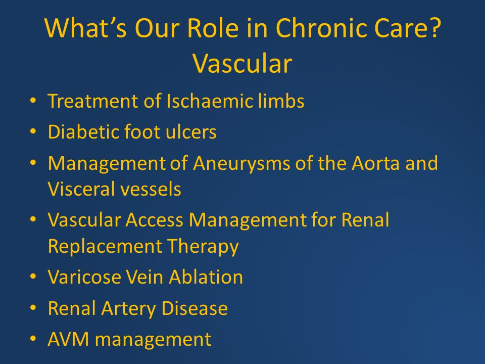 What's Our Role in Chronic Care? Vascular Treatment of Ischaemic limbs Diabetic foot ulcers Management of Aneurysms of the Aorta and Visceral vessels