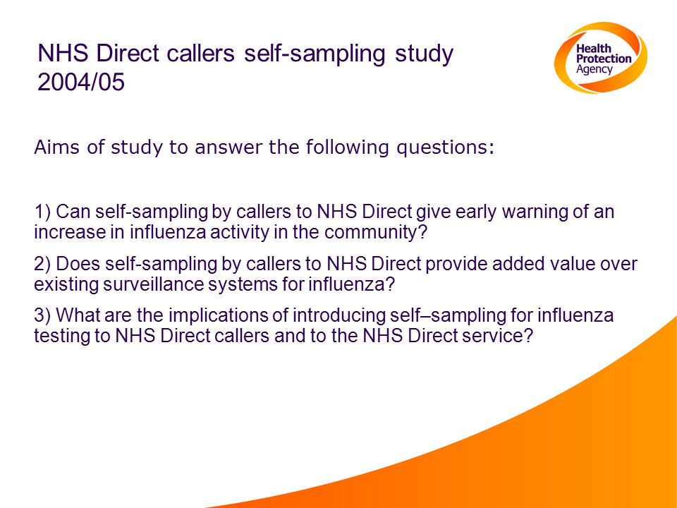 NHS Direct callers self-sampling study 2004/05 Aims of study to answer the following questions: 1) Can self-sampling by callers to NHS Direct give early warning of an increase in influenza activity in the community.