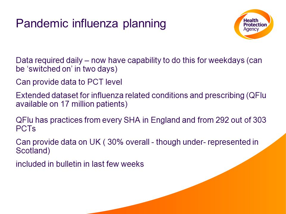Pandemic influenza planning Data required daily – now have capability to do this for weekdays (can be 'switched on' in two days) Can provide data to PCT level Extended dataset for influenza related conditions and prescribing (QFlu available on 17 million patients) QFlu has practices from every SHA in England and from 292 out of 303 PCTs Can provide data on UK ( 30% overall - though under- represented in Scotland) included in bulletin in last few weeks