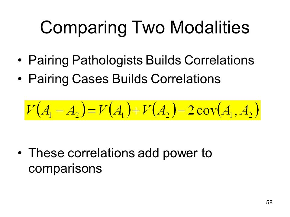 58 Comparing Two Modalities Pairing Pathologists Builds Correlations Pairing Cases Builds Correlations These correlations add power to comparisons