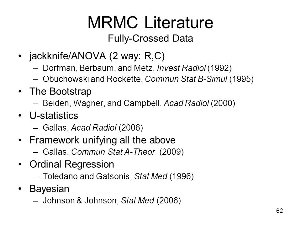 62 MRMC Literature Fully-Crossed Data jackknife/ANOVA (2 way: R,C) –Dorfman, Berbaum, and Metz, Invest Radiol (1992) –Obuchowski and Rockette, Commun Stat B-Simul (1995) The Bootstrap –Beiden, Wagner, and Campbell, Acad Radiol (2000) U-statistics –Gallas, Acad Radiol (2006) Framework unifying all the above –Gallas, Commun Stat A-Theor (2009) Ordinal Regression –Toledano and Gatsonis, Stat Med (1996) Bayesian –Johnson & Johnson, Stat Med (2006)
