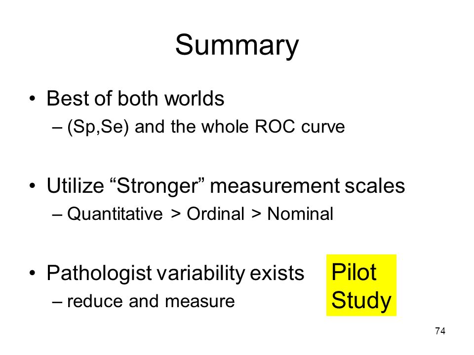 74 Summary Best of both worlds –(Sp,Se) and the whole ROC curve Utilize Stronger measurement scales –Quantitative > Ordinal > Nominal Pathologist variability exists –reduce and measure Pilot Study