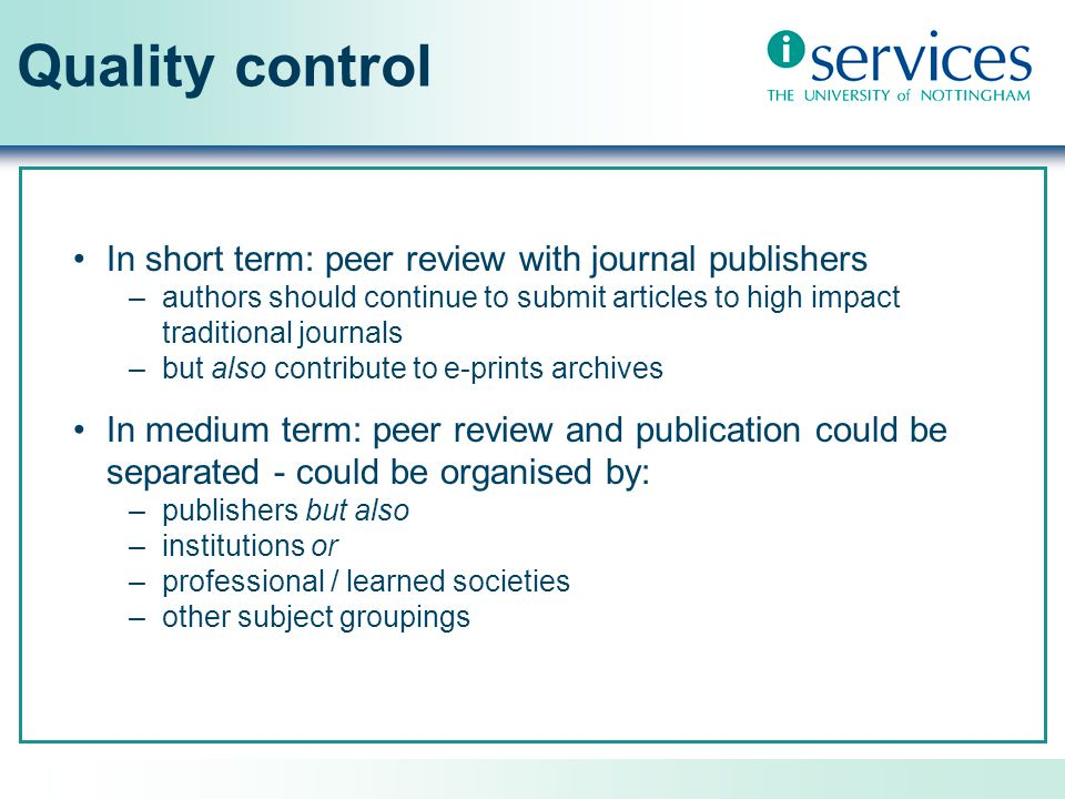 Quality control In short term: peer review with journal publishers –authors should continue to submit articles to high impact traditional journals –but also contribute to e-prints archives In medium term: peer review and publication could be separated - could be organised by: –publishers but also –institutions or –professional / learned societies –other subject groupings