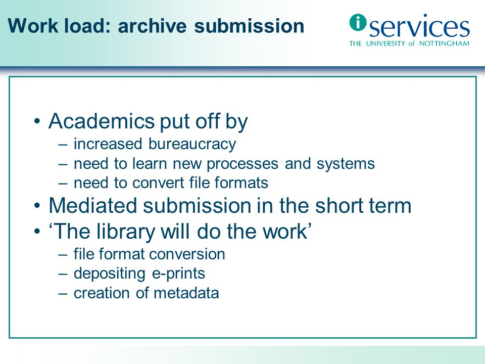 Work load: archive submission Academics put off by –increased bureaucracy –need to learn new processes and systems –need to convert file formats Mediated submission in the short term 'The library will do the work' –file format conversion –depositing e-prints –creation of metadata