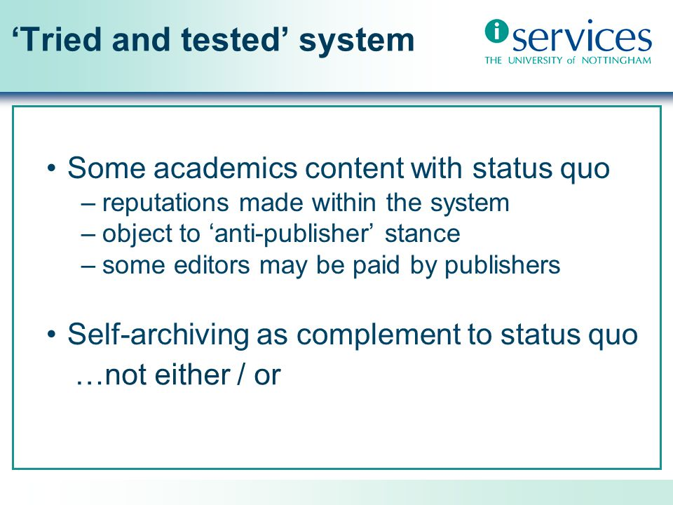 'Tried and tested' system Some academics content with status quo –reputations made within the system –object to 'anti-publisher' stance –some editors may be paid by publishers Self-archiving as complement to status quo …not either / or