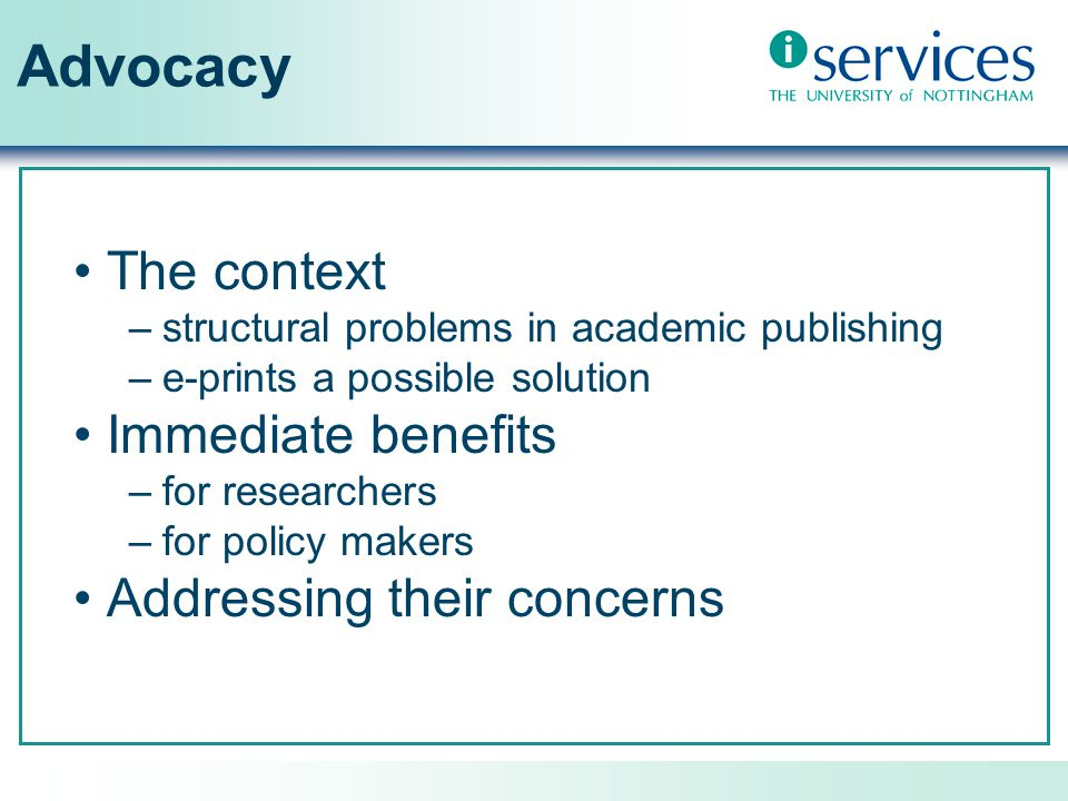 Advocacy The context –structural problems in academic publishing –e-prints a possible solution Immediate benefits –for researchers –for policy makers Addressing their concerns
