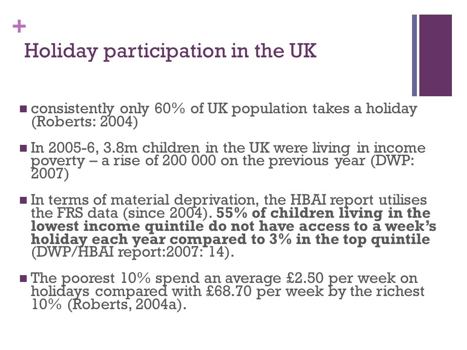 + Holiday participation in the UK consistently only 60% of UK population takes a holiday (Roberts: 2004) In 2005-6, 3.8m children in the UK were living in income poverty – a rise of 200 000 on the previous year (DWP: 2007) In terms of material deprivation, the HBAI report utilises the FRS data (since 2004).