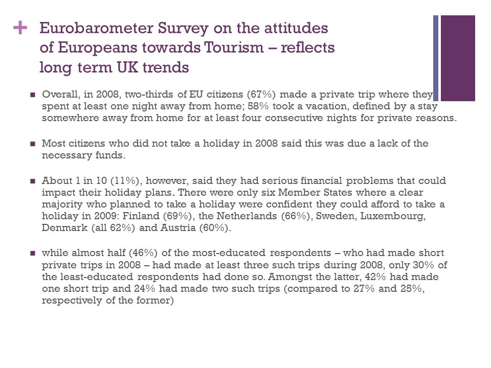 + Eurobarometer Survey on the attitudes of Europeans towards Tourism – reflects long term UK trends Overall, in 2008, two-thirds of EU citizens (67%) made a private trip where they spent at least one night away from home; 58% took a vacation, defined by a stay somewhere away from home for at least four consecutive nights for private reasons.
