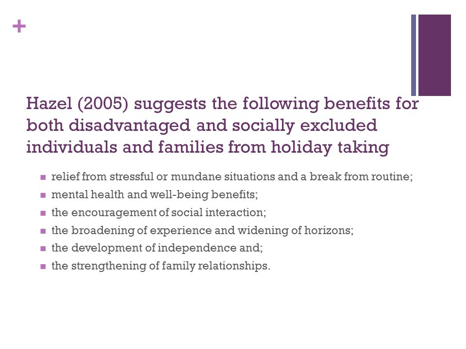 + Hazel (2005) suggests the following benefits for both disadvantaged and socially excluded individuals and families from holiday taking relief from stressful or mundane situations and a break from routine; mental health and well-being benefits; the encouragement of social interaction; the broadening of experience and widening of horizons; the development of independence and; the strengthening of family relationships.