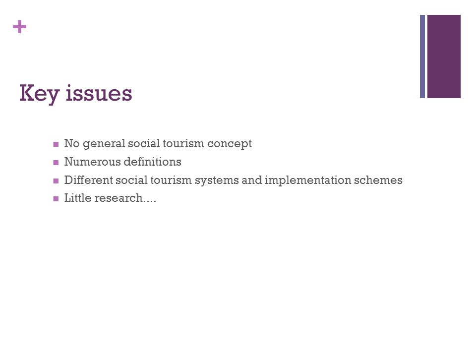 + Key issues No general social tourism concept Numerous definitions Different social tourism systems and implementation schemes Little research....