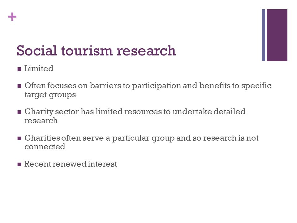 + Social tourism research Limited Often focuses on barriers to participation and benefits to specific target groups Charity sector has limited resources to undertake detailed research Charities often serve a particular group and so research is not connected Recent renewed interest