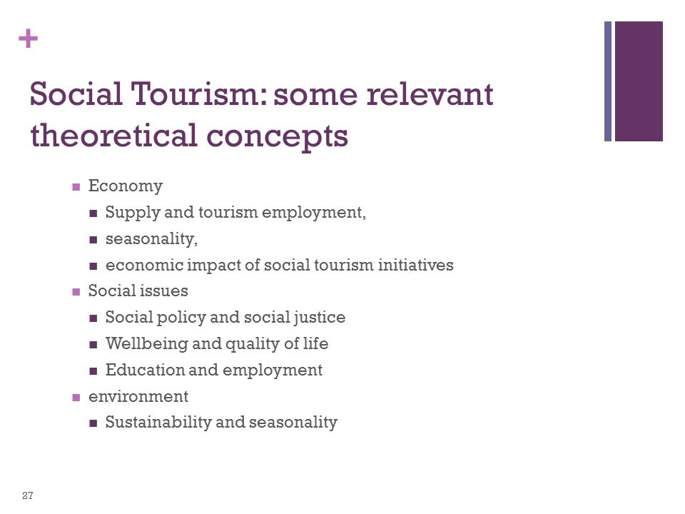 + Social Tourism: some relevant theoretical concepts Economy Supply and tourism employment, seasonality, economic impact of social tourism initiatives Social issues Social policy and social justice Wellbeing and quality of life Education and employment environment Sustainability and seasonality 27