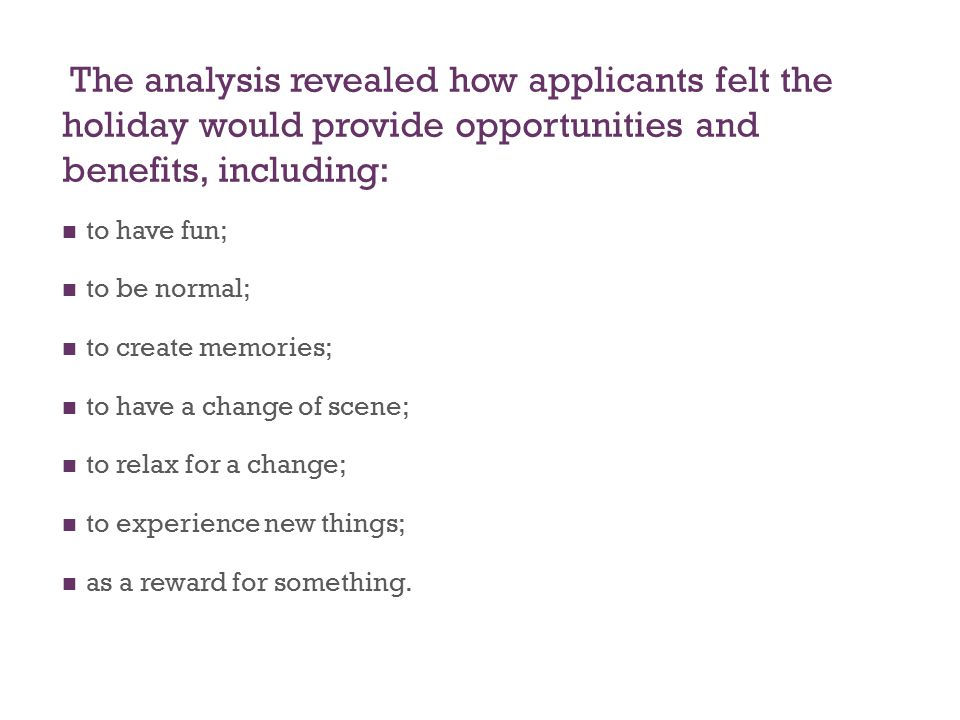 The analysis revealed how applicants felt the holiday would provide opportunities and benefits, including: to have fun; to be normal; to create memories; to have a change of scene; to relax for a change; to experience new things; as a reward for something.