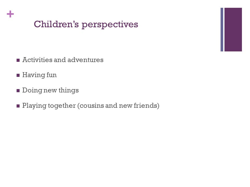 + Children's perspectives Activities and adventures Having fun Doing new things Playing together (cousins and new friends)