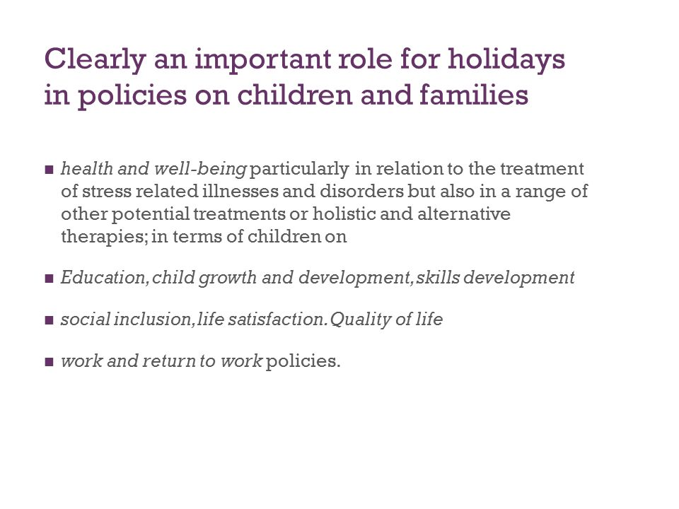 Clearly an important role for holidays in policies on children and families health and well-being particularly in relation to the treatment of stress related illnesses and disorders but also in a range of other potential treatments or holistic and alternative therapies; in terms of children on Education, child growth and development, skills development social inclusion, life satisfaction.