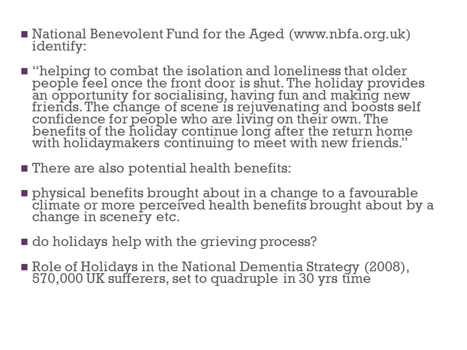 National Benevolent Fund for the Aged (www.nbfa.org.uk) identify: helping to combat the isolation and loneliness that older people feel once the front door is shut.