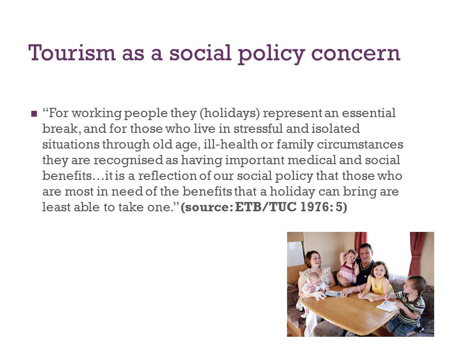 Tourism as a social policy concern For working people they (holidays) represent an essential break, and for those who live in stressful and isolated situations through old age, ill-health or family circumstances they are recognised as having important medical and social benefits…it is a reflection of our social policy that those who are most in need of the benefits that a holiday can bring are least able to take one. (source: ETB/TUC 1976: 5)