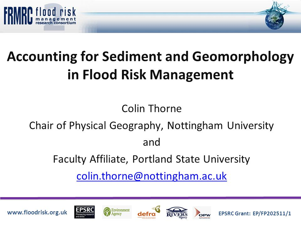 www.floodrisk.org.uk EPSRC Grant: EP/FP202511/1 Accounting for Sediment and Geomorphology in Flood Risk Management Colin Thorne Chair of Physical Geography, Nottingham University and Faculty Affiliate, Portland State University colin.thorne@nottingham.ac.uk