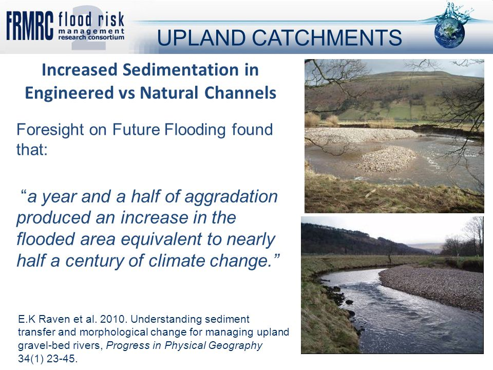 Foresight on Future Flooding found that: a year and a half of aggradation produced an increase in the flooded area equivalent to nearly half a century of climate change. Increased Sedimentation in Engineered vs Natural Channels UPLAND CATCHMENTS E.K Raven et al.