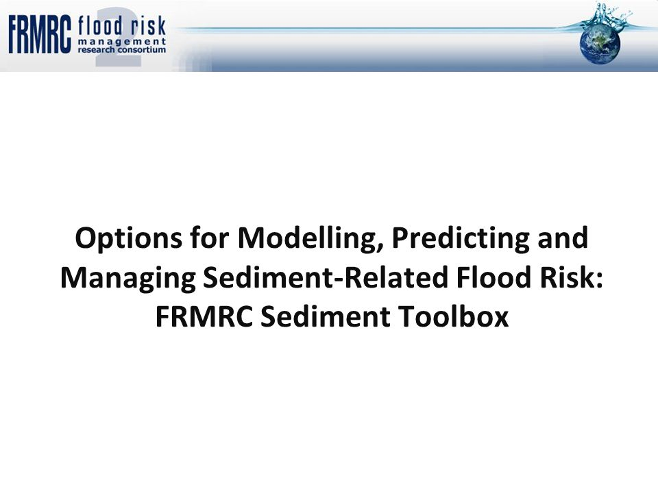 Options for Modelling, Predicting and Managing Sediment-Related Flood Risk: FRMRC Sediment Toolbox