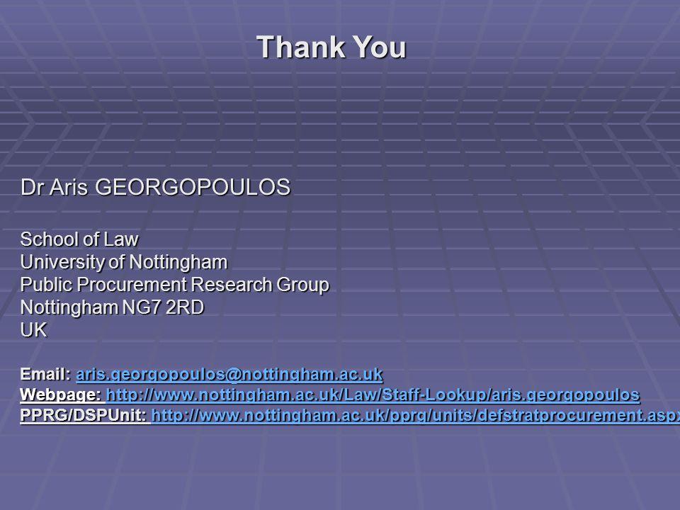 Dr Aris GEORGOPOULOS School of Law University of Nottingham Public Procurement Research Group Nottingham NG7 2RD UK Email: aris.georgopoulos@nottingham.ac.uk aris.georgopoulos@nottingham.ac.uk Webpage: http://www.nottingham.ac.uk/Law/Staff-Lookup/aris.georgopoulos http://www.nottingham.ac.uk/Law/Staff-Lookup/aris.georgopoulos PPRG/DSPUnit: http://www.nottingham.ac.uk/pprg/units/defstratprocurement.aspx http://www.nottingham.ac.uk/pprg/units/defstratprocurement.aspx Thank You