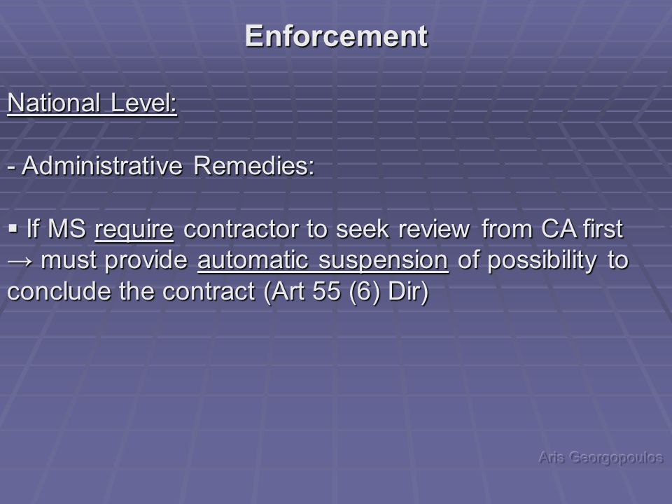 National Level: - Administrative Remedies:  If MS require contractor to seek review from CA first → must provide automatic suspension of possibility to conclude the contract (Art 55 (6) Dir) Enforcement