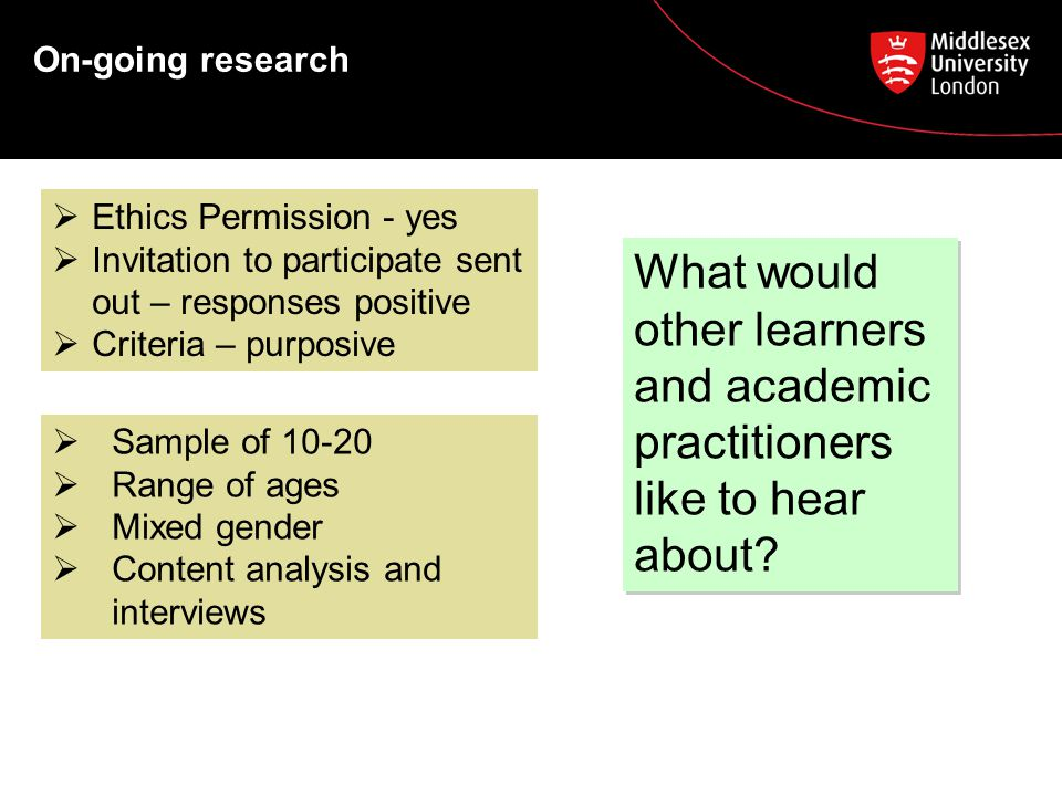 On-going research  Sample of 10-20  Range of ages  Mixed gender  Content analysis and interviews  Ethics Permission - yes  Invitation to participate sent out – responses positive  Criteria – purposive What would other learners and academic practitioners like to hear about.