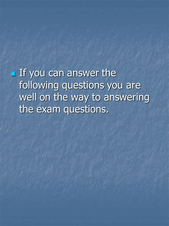 If you can answer the following questions you are well on the way to answering the exam questions.