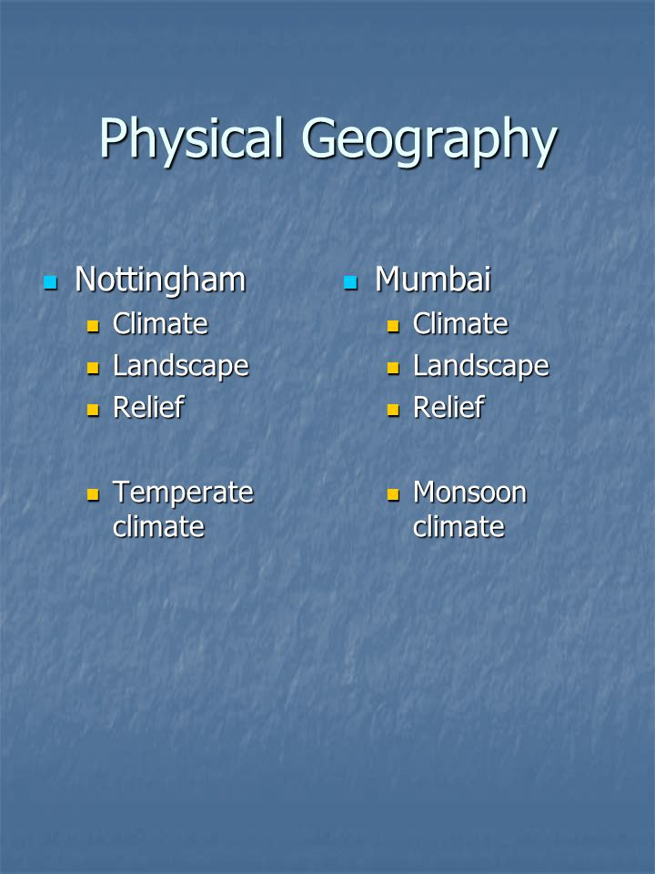 Physical Geography Nottingham Nottingham Climate Climate Landscape Landscape Relief Relief Temperate climate Temperate climate Mumbai Mumbai Climate Landscape Relief Monsoon climate