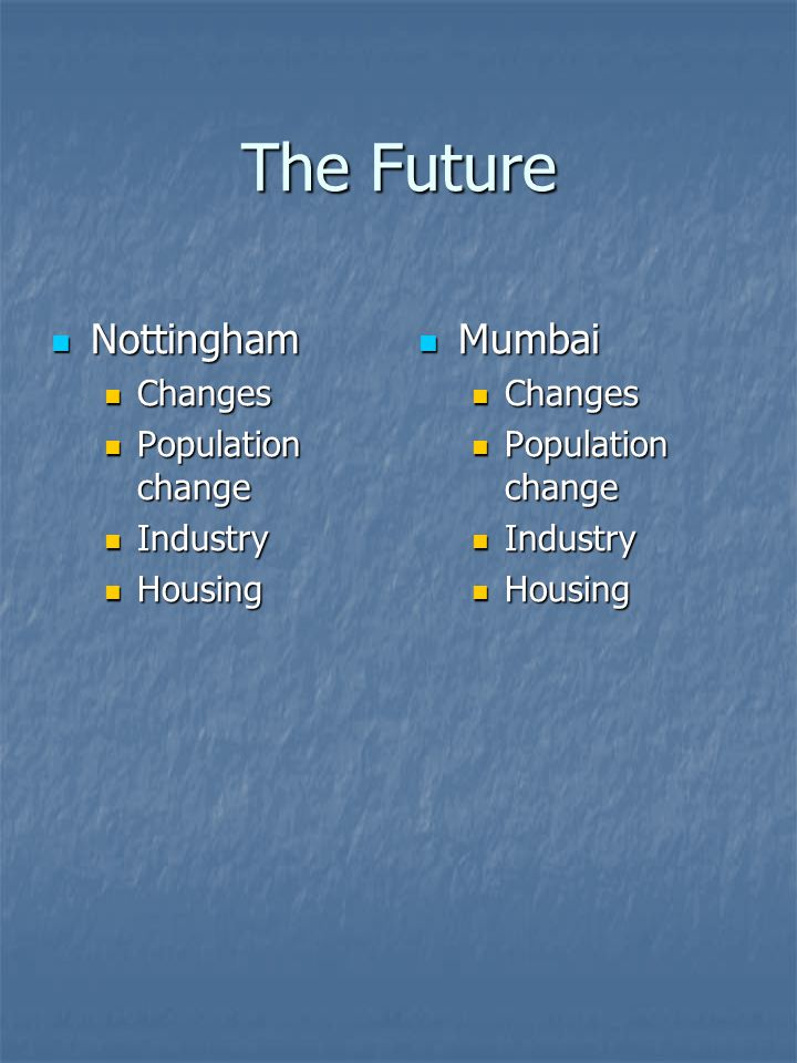 The Future Nottingham Nottingham Changes Changes Population change Population change Industry Industry Housing Housing Mumbai Mumbai Changes Population change Industry Housing