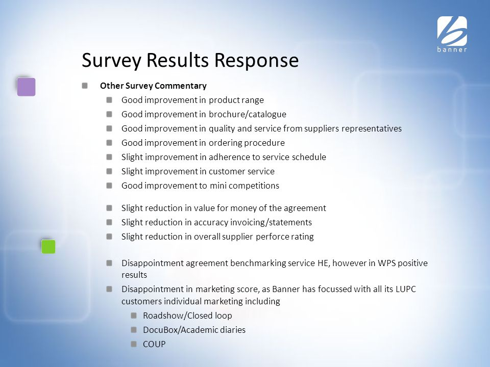 Survey Results Response Other Survey Commentary Good improvement in product range Good improvement in brochure/catalogue Good improvement in quality and service from suppliers representatives Good improvement in ordering procedure Slight improvement in adherence to service schedule Slight improvement in customer service Good improvement to mini competitions Slight reduction in value for money of the agreement Slight reduction in accuracy invoicing/statements Slight reduction in overall supplier perforce rating Disappointment agreement benchmarking service HE, however in WPS positive results Disappointment in marketing score, as Banner has focussed with all its LUPC customers individual marketing including Roadshow/Closed loop DocuBox/Academic diaries COUP