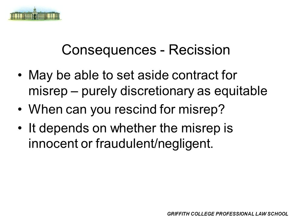GRIFFITH COLLEGE PROFESSIONAL LAW SCHOOL Consequences - Recission May be able to set aside contract for misrep – purely discretionary as equitable When can you rescind for misrep.