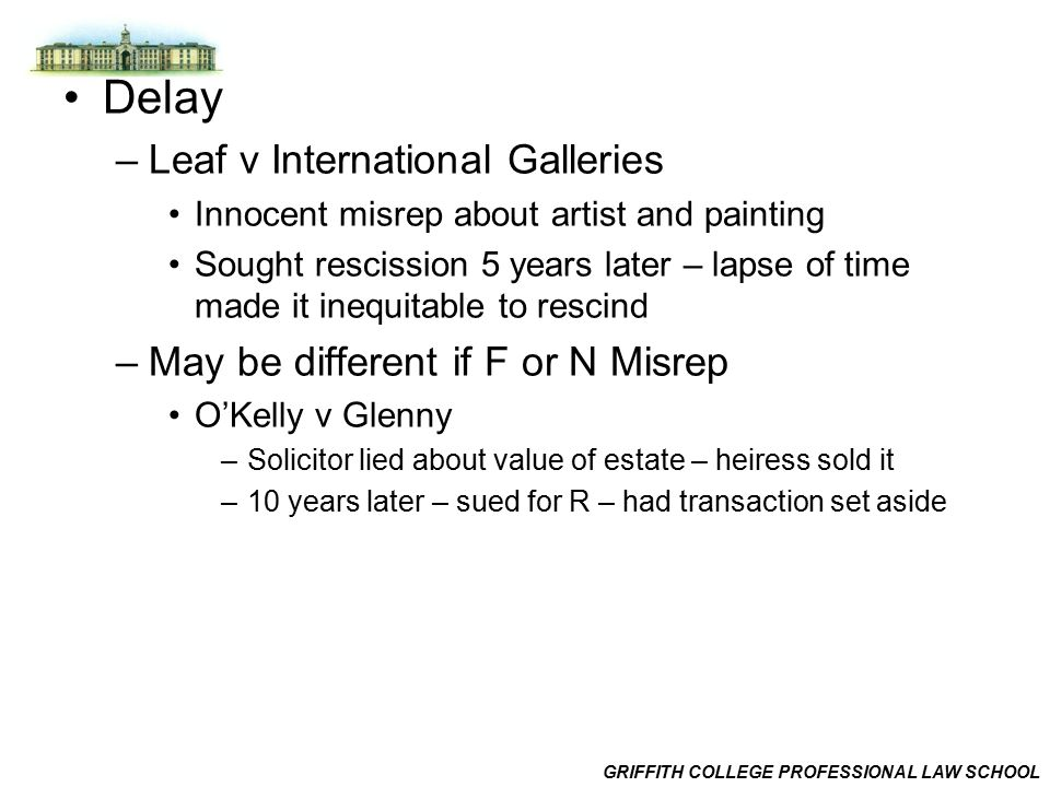 GRIFFITH COLLEGE PROFESSIONAL LAW SCHOOL Delay –Leaf v International Galleries Innocent misrep about artist and painting Sought rescission 5 years later – lapse of time made it inequitable to rescind –May be different if F or N Misrep O'Kelly v Glenny –Solicitor lied about value of estate – heiress sold it –10 years later – sued for R – had transaction set aside
