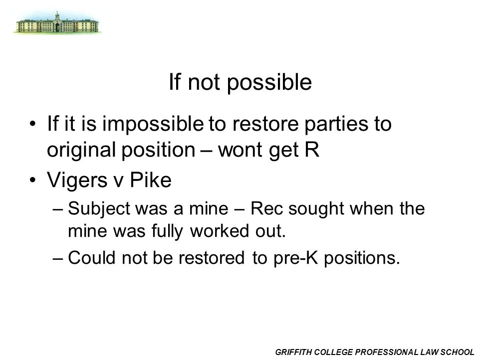 GRIFFITH COLLEGE PROFESSIONAL LAW SCHOOL If not possible If it is impossible to restore parties to original position – wont get R Vigers v Pike –Subject was a mine – Rec sought when the mine was fully worked out.
