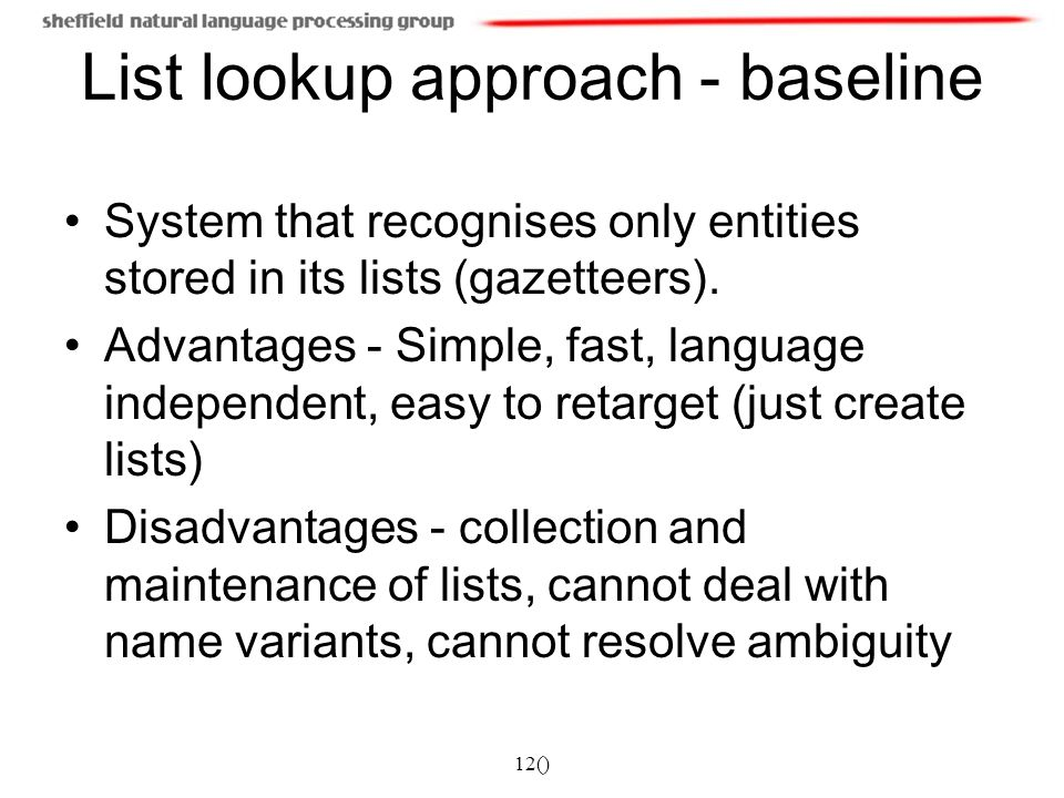 12() List lookup approach - baseline System that recognises only entities stored in its lists (gazetteers). Advantages - Simple, fast, language indepe