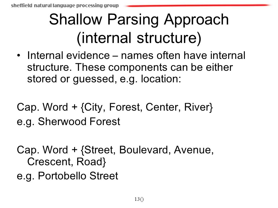 13() Shallow Parsing Approach (internal structure) Internal evidence – names often have internal structure. These components can be either stored or g