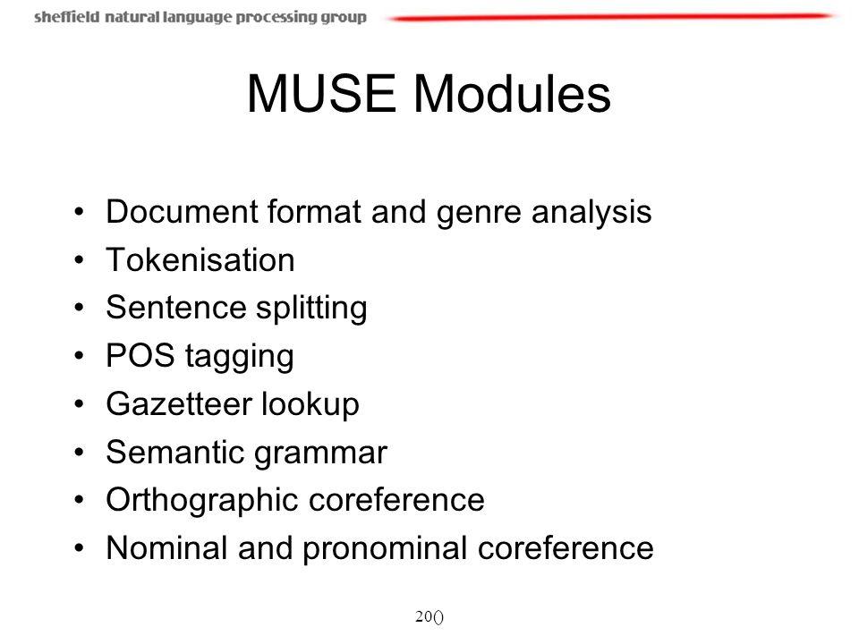 20() MUSE Modules Document format and genre analysis Tokenisation Sentence splitting POS tagging Gazetteer lookup Semantic grammar Orthographic corefe