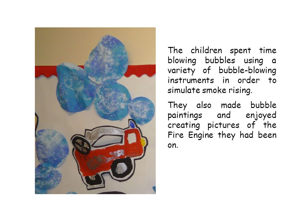 The children spent time blowing bubbles using a variety of bubble-blowing instruments in order to simulate smoke rising. They also made bubble paintin