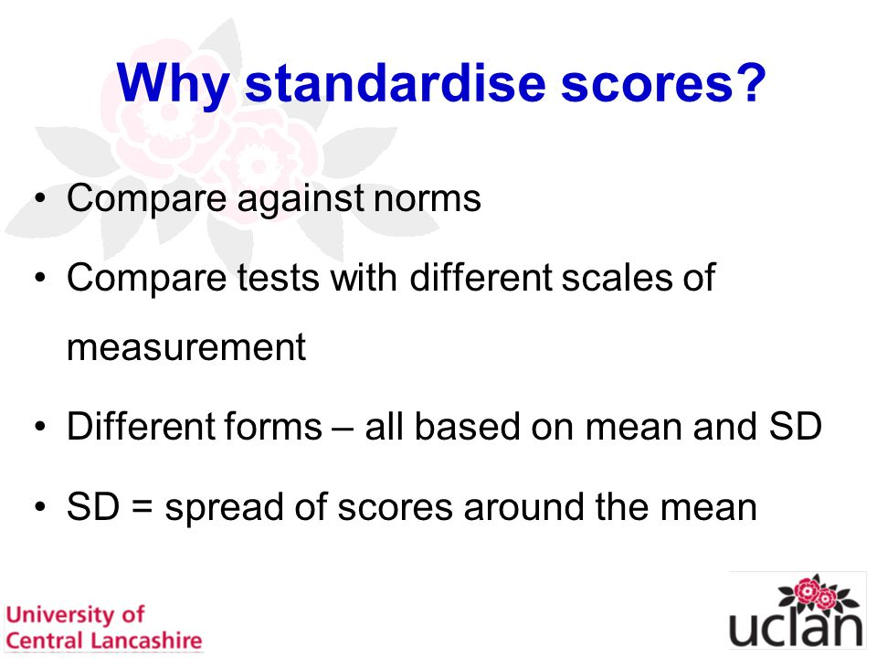 27 Why standardise scores? Compare against norms Compare tests with different scales of measurement Different forms – all based on mean and SD SD = sp