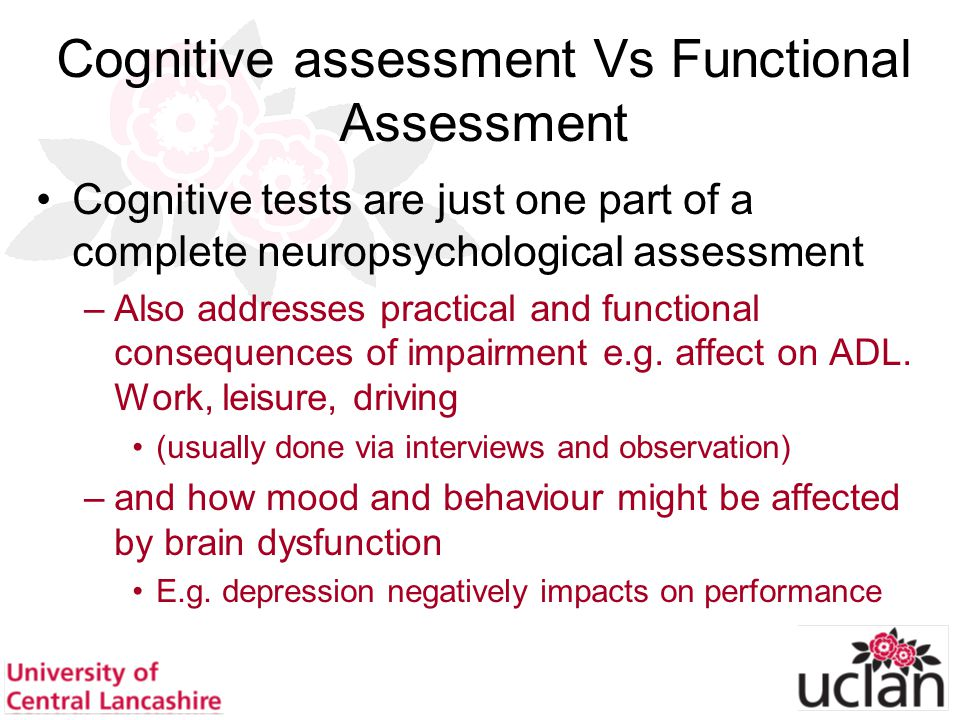 37 Cognitive assessment Vs Functional Assessment Cognitive tests are just one part of a complete neuropsychological assessment –Also addresses practic