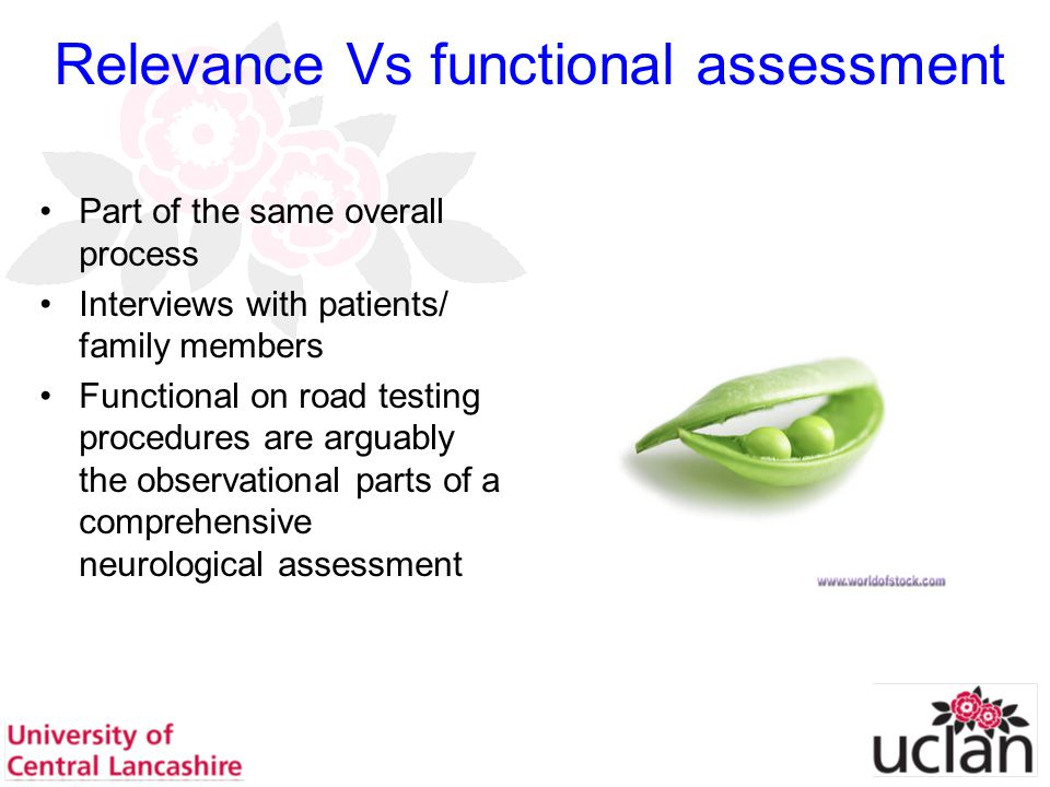 38 Relevance Vs functional assessment Part of the same overall process Interviews with patients/ family members Functional on road testing procedures